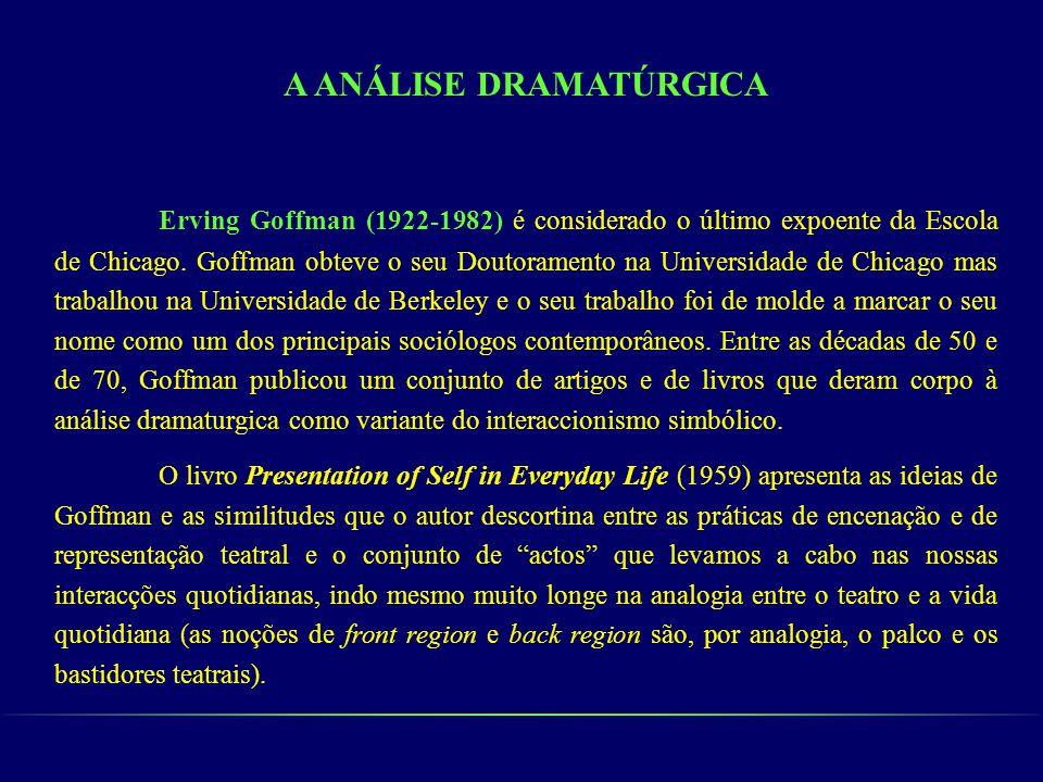 A ANÁLISE DRAMATÚRGICA Erving Goffman (1922-1982) é considerado o último expoente da Escola de Chicago. Goffman obteve o seu Doutoramento na Universid