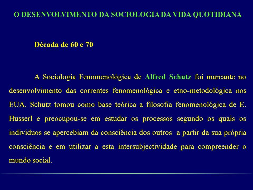 O DESENVOLVIMENTO DA SOCIOLOGIA DA VIDA QUOTIDIANA Década de 60 e 70 A Sociologia Fenomenológica de Alfred Schutz foi marcante no desenvolvimento das
