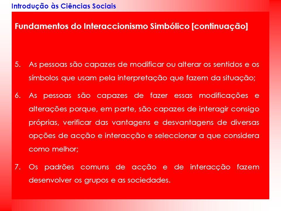 Introdução às Ciências Sociais Fundamentos do Interaccionismo Simbólico [continuação] 5.As pessoas são capazes de modificar ou alterar os sentidos e o