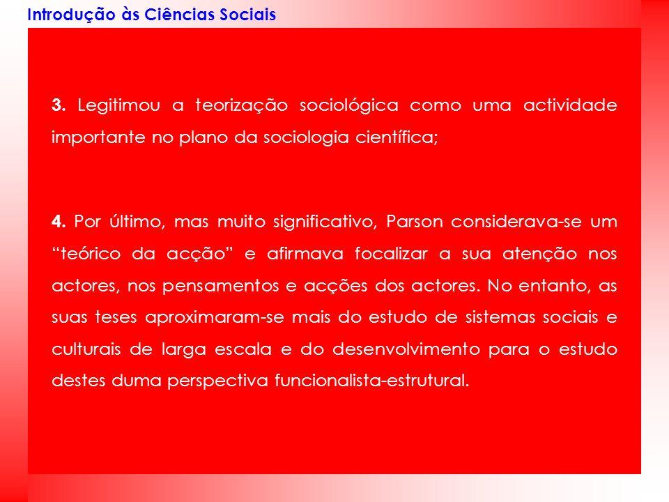 Introdução às Ciências Sociais 3. Legitimou a teorização sociológica como uma actividade importante no plano da sociologia científica; 4. Por último,