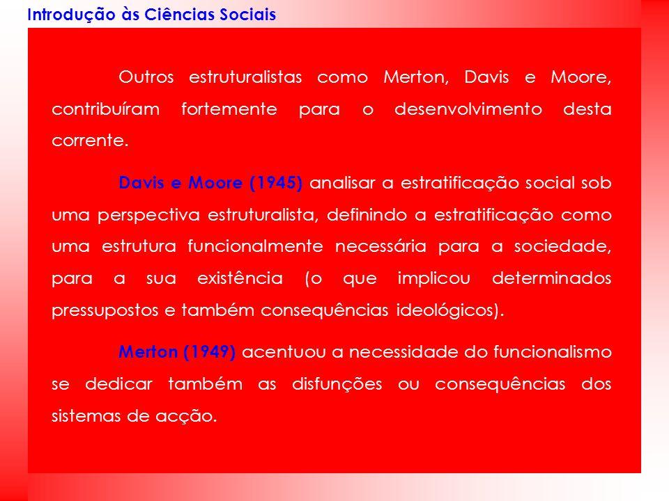 Introdução às Ciências Sociais Outros estruturalistas como Merton, Davis e Moore, contribuíram fortemente para o desenvolvimento desta corrente. Davis