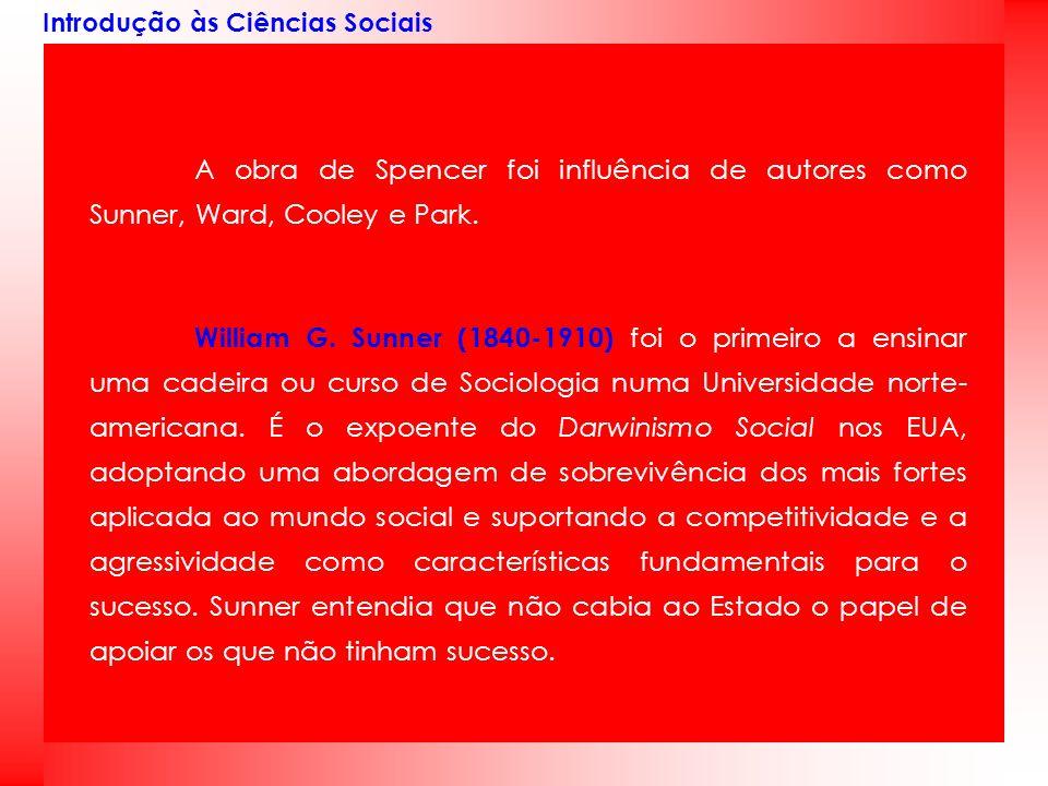 Introdução às Ciências Sociais A obra de Spencer foi influência de autores como Sunner, Ward, Cooley e Park. William G. Sunner (1840-1910) foi o prime