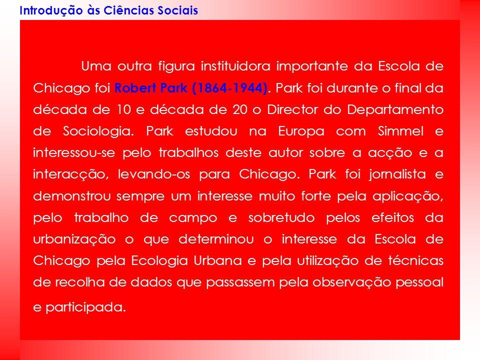 Introdução às Ciências Sociais Uma outra figura instituidora importante da Escola de Chicago foi Robert Park (1864-1944). Park foi durante o final da