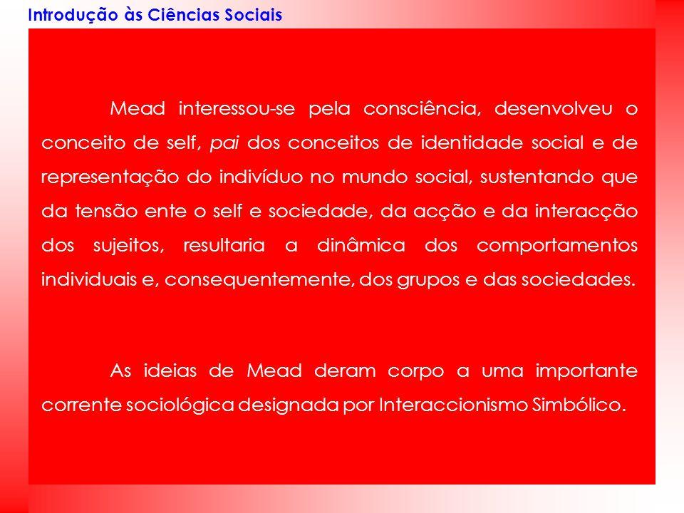 Introdução às Ciências Sociais Mead interessou-se pela consciência, desenvolveu o conceito de self, pai dos conceitos de identidade social e de repres
