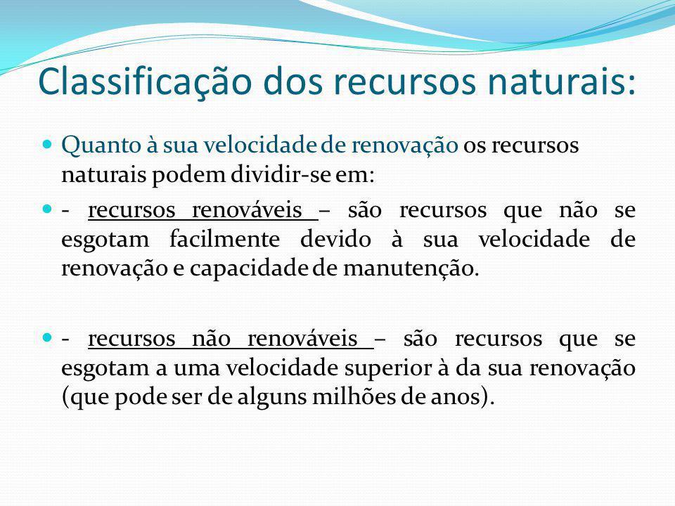 Classificação dos recursos naturais: Quanto à sua velocidade de renovação os recursos naturais podem dividir-se em: - recursos renováveis – são recursos que não se esgotam facilmente devido à sua velocidade de renovação e capacidade de manutenção.