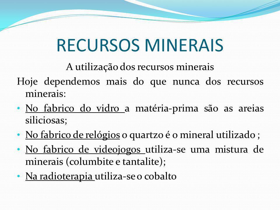 RECURSOS MINERAIS A utilização dos recursos minerais Hoje dependemos mais do que nunca dos recursos minerais: No fabrico do vidro a matéria-prima são as areias siliciosas; No fabrico de relógios o quartzo é o mineral utilizado ; No fabrico de videojogos utiliza-se uma mistura de minerais (columbite e tantalite); Na radioterapia utiliza-se o cobalto