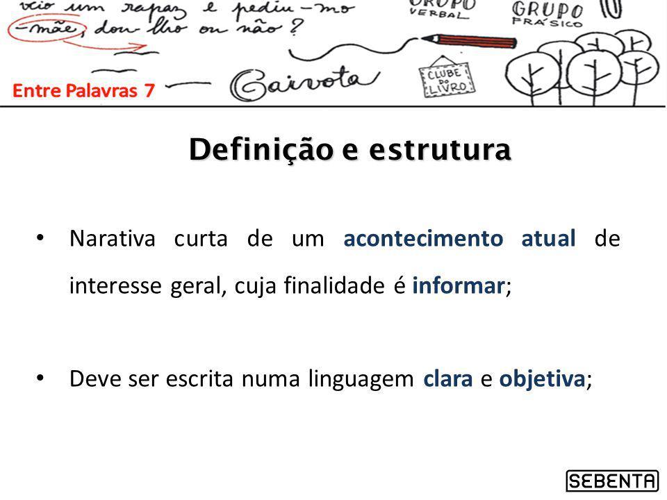 Definição e estrutura Narativa curta de um acontecimento atual de interesse geral, cuja finalidade é informar; Deve ser escrita numa linguagem clara e