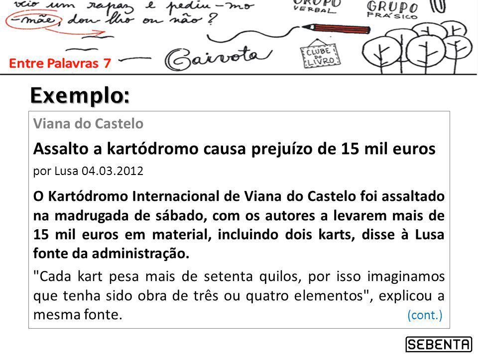 Exemplo: Viana do Castelo Assalto a kartódromo causa prejuízo de 15 mil euros por Lusa 04.03.2012 O Kartódromo Internacional de Viana do Castelo foi assaltado na madrugada de sábado, com os autores a levarem mais de 15 mil euros em material, incluindo dois karts, disse à Lusa fonte da administração.