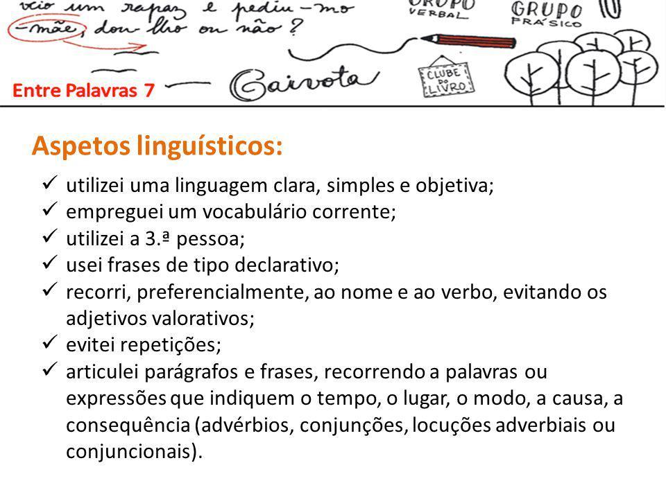 Aspetos linguísticos: utilizei uma linguagem clara, simples e objetiva; empreguei um vocabulário corrente; utilizei a 3.ª pessoa; usei frases de tipo