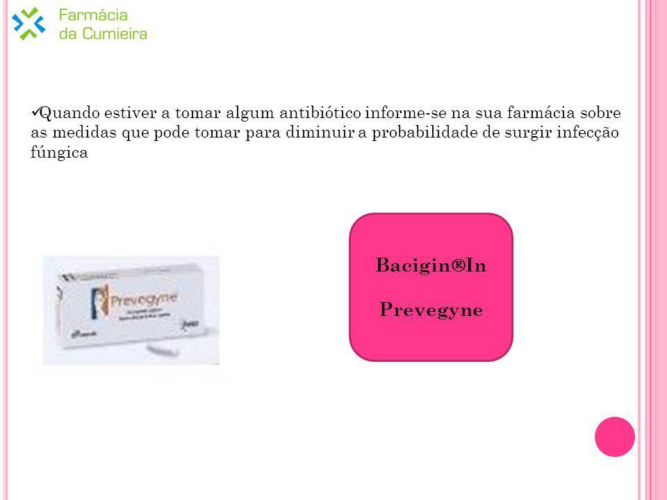 Quando estiver a tomar algum antibiótico informe-se na sua farmácia sobre as medidas que pode tomar para diminuir a probabilidade de surgir infecção fúngica Bacigin In Prevegyne