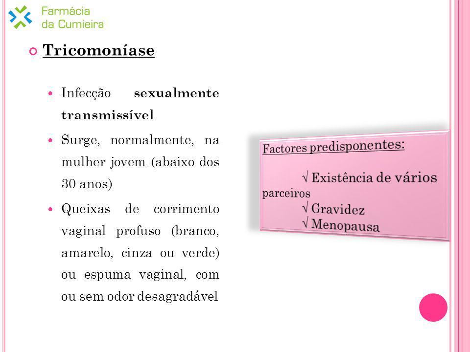 Tricomoníase Infecção sexualmente transmissível Surge, normalmente, na mulher jovem (abaixo dos 30 anos) Queixas de corrimento vaginal profuso (branco, amarelo, cinza ou verde) ou espuma vaginal, com ou sem odor desagradável