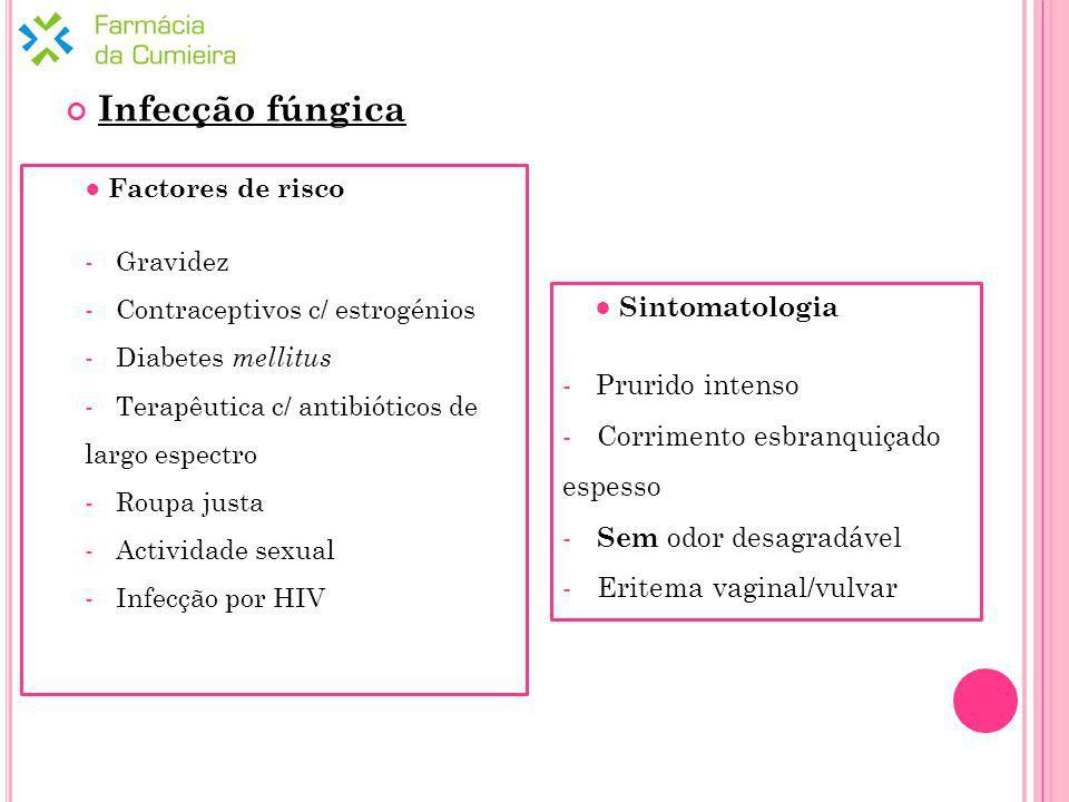 Sintomatologia - Prurido intenso - Corrimento esbranquiçado espesso - Sem odor desagradável - Eritema vaginal/vulvar Factores de risco - Gravidez - Contraceptivos c/ estrogénios - Diabetes mellitus - Terapêutica c/ antibióticos de largo espectro - Roupa justa - Actividade sexual - Infecção por HIV Infecção fúngica