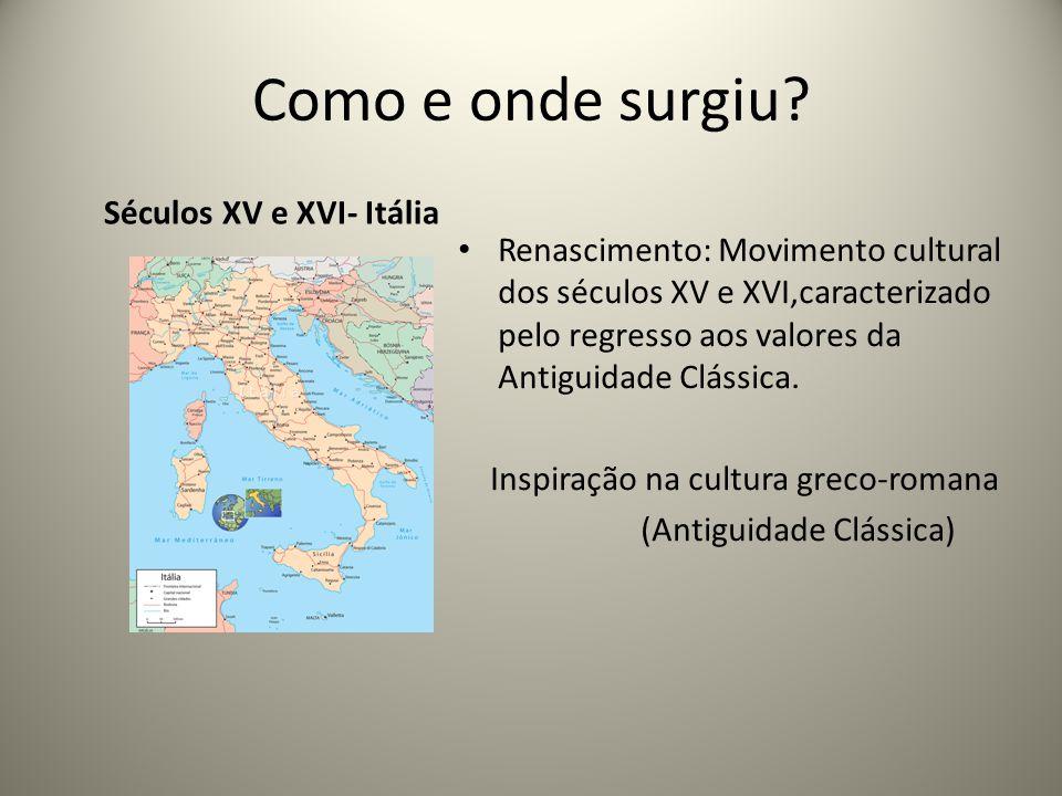 Como e onde surgiu? Séculos XV e XVI- Itália Renascimento: Movimento cultural dos séculos XV e XVI,caracterizado pelo regresso aos valores da Antiguid