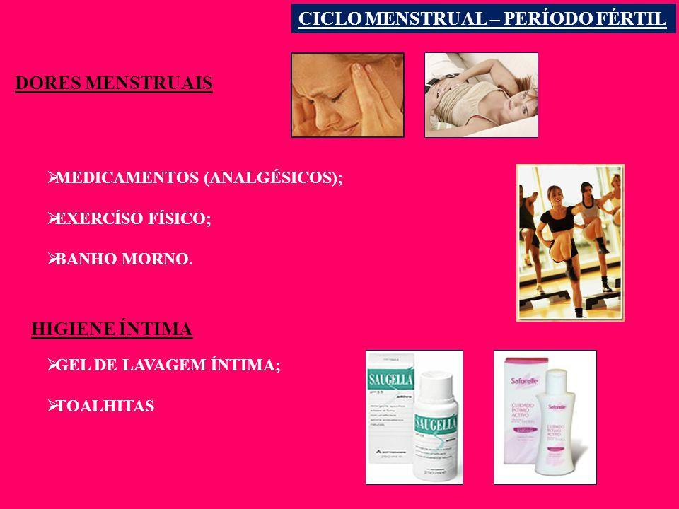 CICLO MENSTRUAL – PERÍODO FÉRTIL DORES MENSTRUAIS MEDICAMENTOS (ANALGÉSICOS); EXERCÍSO FÍSICO; BANHO MORNO.