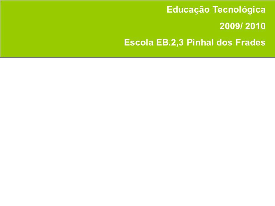Educação Tecnológica 2009/ 2010 Escola EB.2,3 Pinhal dos Frades