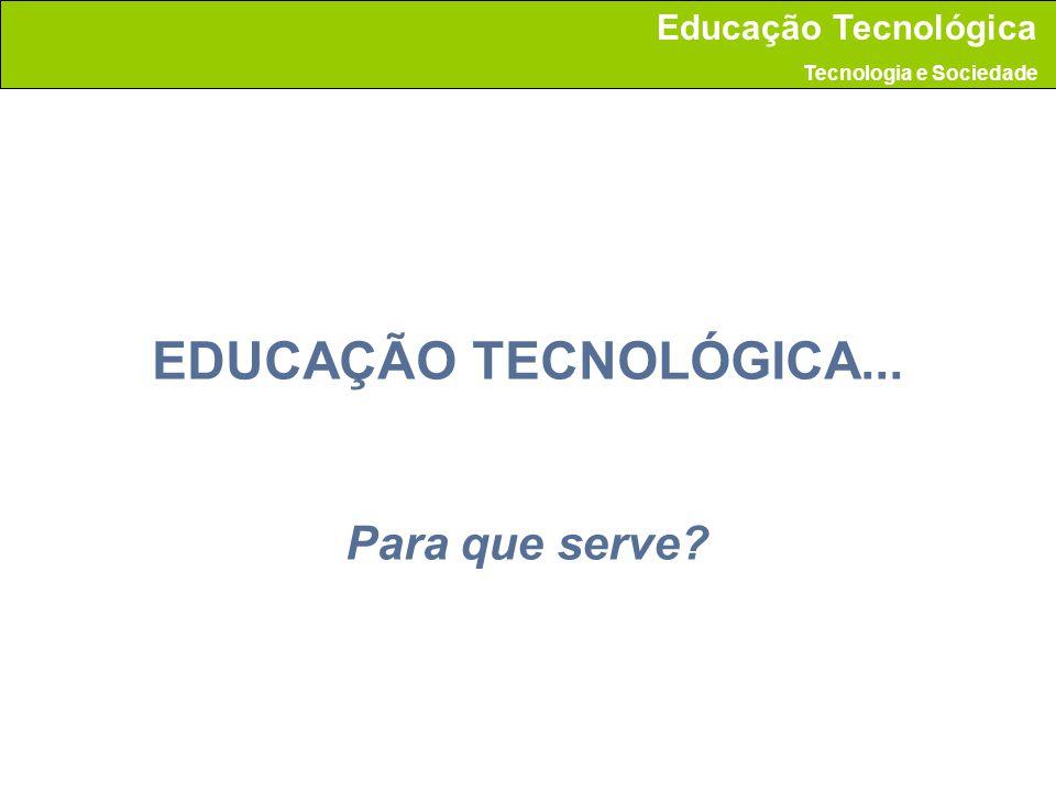 EDUCAÇÃO TECNOLÓGICA... Para que serve? Educação Tecnológica Tecnologia e Sociedade