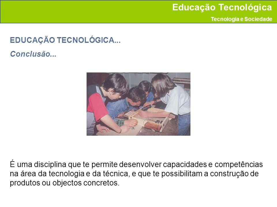 EDUCAÇÃO TECNOLÓGICA... Conclusão... É uma disciplina que te permite desenvolver capacidades e competências na área da tecnologia e da técnica, e que