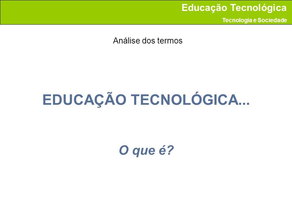 EDUCAÇÃO TECNOLÓGICA... O que é? Educação Tecnológica Tecnologia e Sociedade Análise dos termos