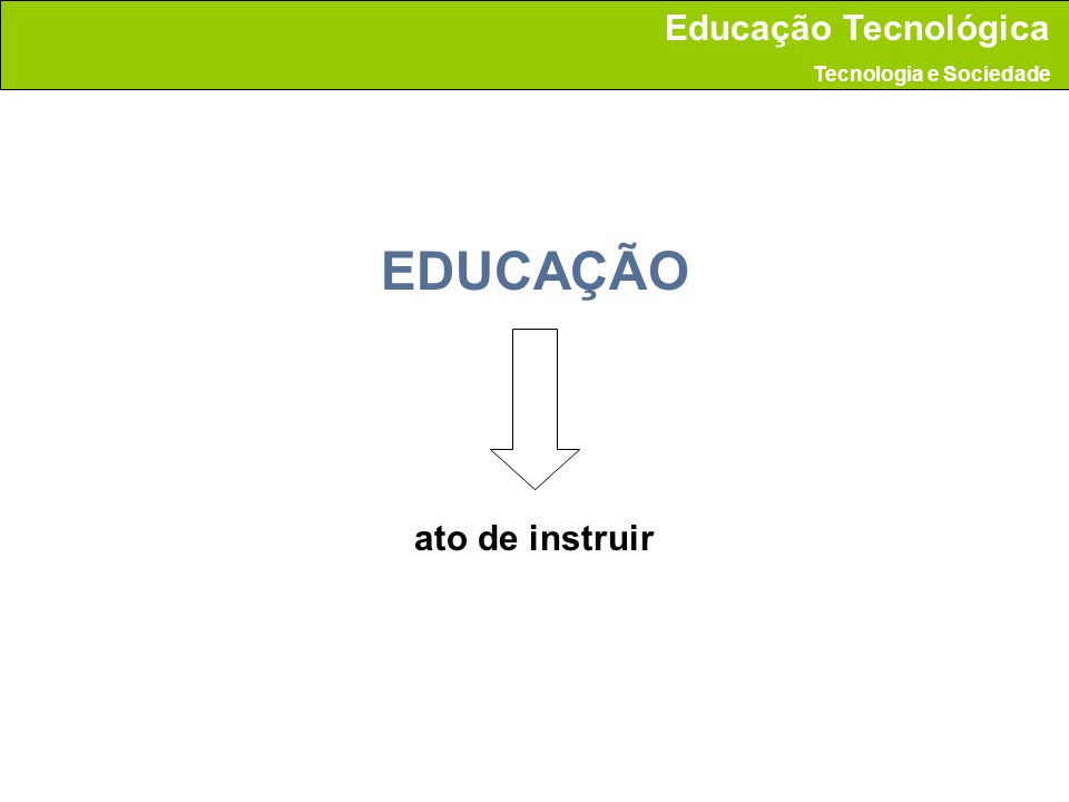 EDUCAÇÃO ato de instruir Educação Tecnológica Tecnologia e Sociedade