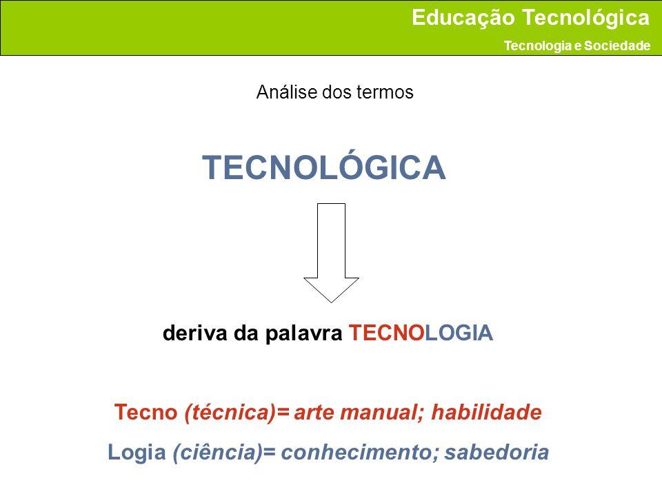 TECNOLÓGICA deriva da palavra TECNOLOGIA Tecno (técnica)= arte manual; habilidade Logia (ciência)= conhecimento; sabedoria Análise dos termos Educação Tecnológica Tecnologia e Sociedade