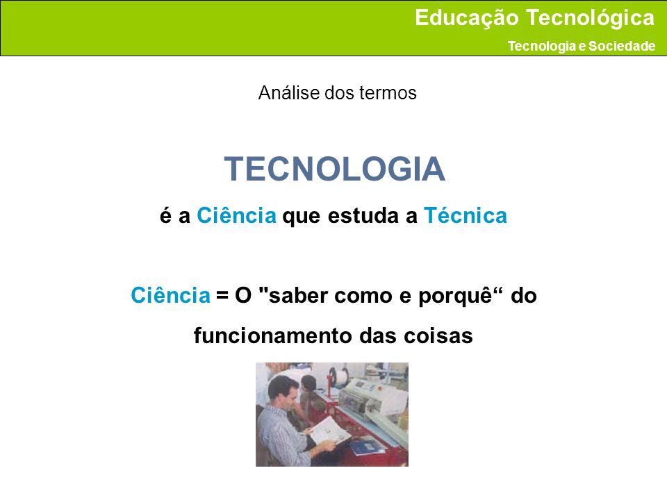 TECNOLOGIA Técnica = é a aplicação da Ciência na prática (arte do saber fazer, do executar,...) Análise dos termos Educação Tecnológica Tecnologia e Sociedade