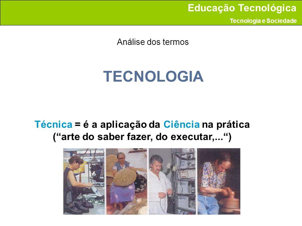 TECNOLOGIA Técnica = é a aplicação da Ciência na prática (arte do saber fazer, do executar,...) Análise dos termos Educação Tecnológica Tecnologia e S