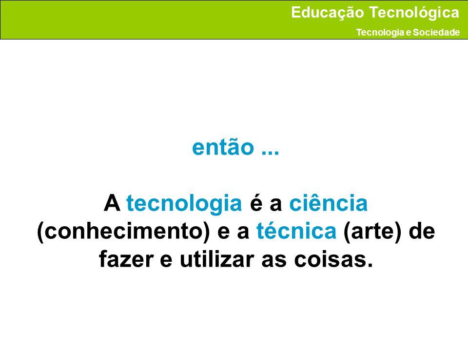 então... A tecnologia é a ciência (conhecimento) e a técnica (arte) de fazer e utilizar as coisas. Educação Tecnológica Tecnologia e Sociedade
