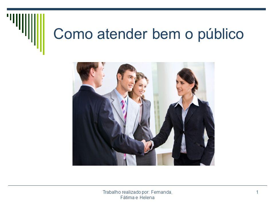 Trabalho realizado por: Fernanda, Fátima e Helena 1 Como atender bem o público