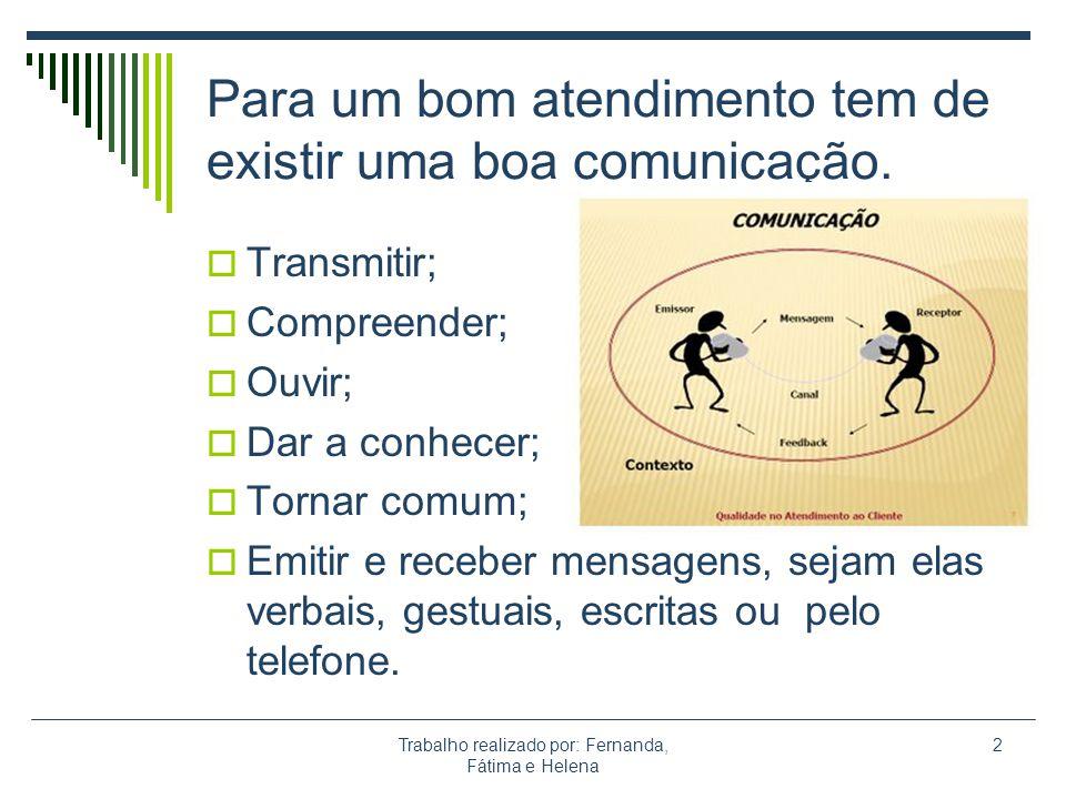 Trabalho realizado por: Fernanda, Fátima e Helena 2 Para um bom atendimento tem de existir uma boa comunicação. Transmitir; Compreender; Ouvir; Dar a