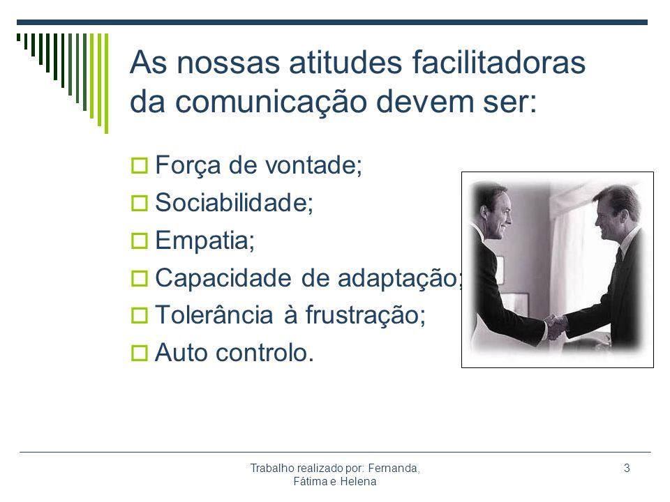 Trabalho realizado por: Fernanda, Fátima e Helena 3 As nossas atitudes facilitadoras da comunicação devem ser: Força de vontade; Sociabilidade; Empati