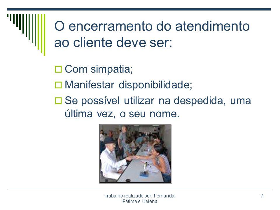 Trabalho realizado por: Fernanda, Fátima e Helena 7 O encerramento do atendimento ao cliente deve ser: Com simpatia; Manifestar disponibilidade; Se po