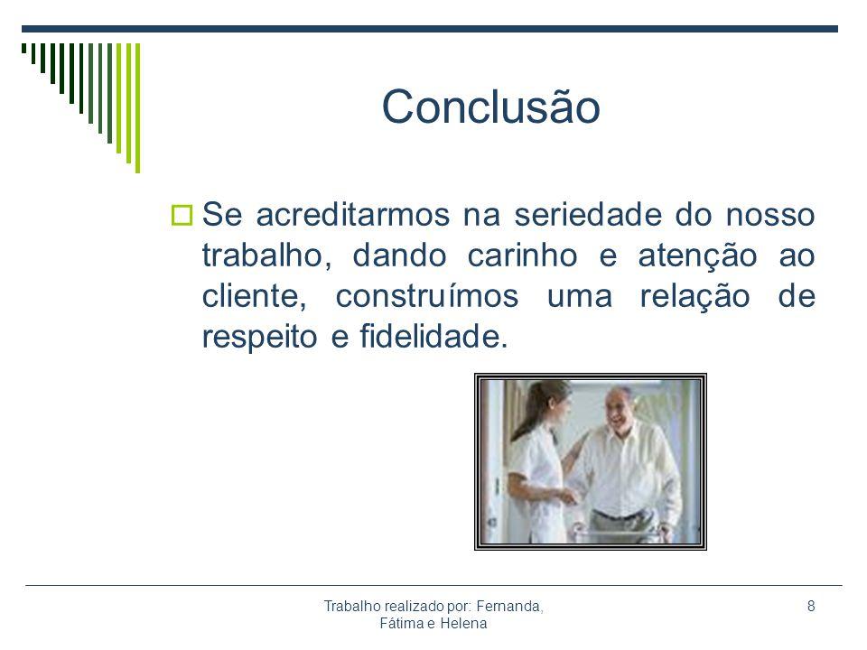 Trabalho realizado por: Fernanda, Fátima e Helena 8 Conclusão Se acreditarmos na seriedade do nosso trabalho, dando carinho e atenção ao cliente, cons