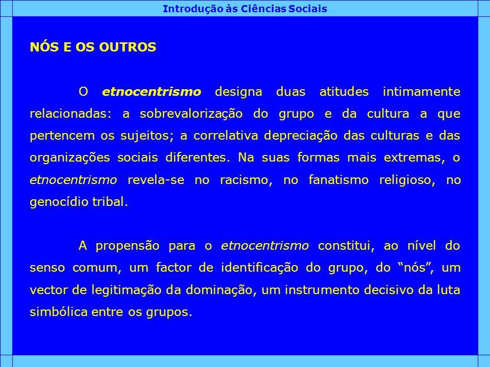Introdução às Ciências Sociais NÓS E OS OUTROS O etnocentrismo designa duas atitudes intimamente relacionadas: a sobrevalorização do grupo e da cultur