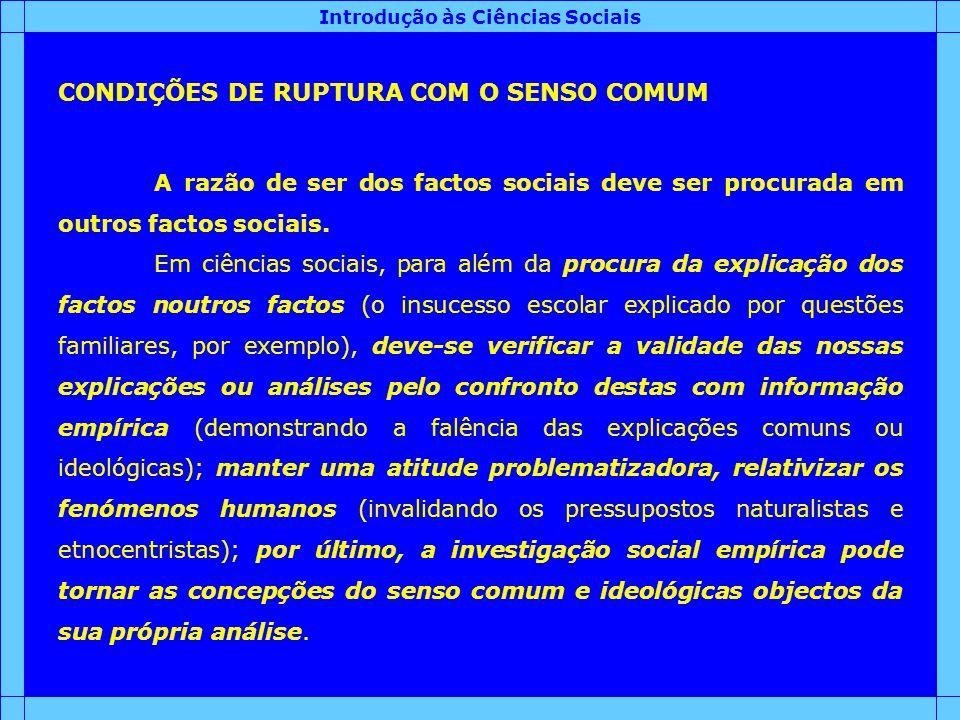 Introdução às Ciências Sociais CONDIÇÕES DE RUPTURA COM O SENSO COMUM A razão de ser dos factos sociais deve ser procurada em outros factos sociais. E