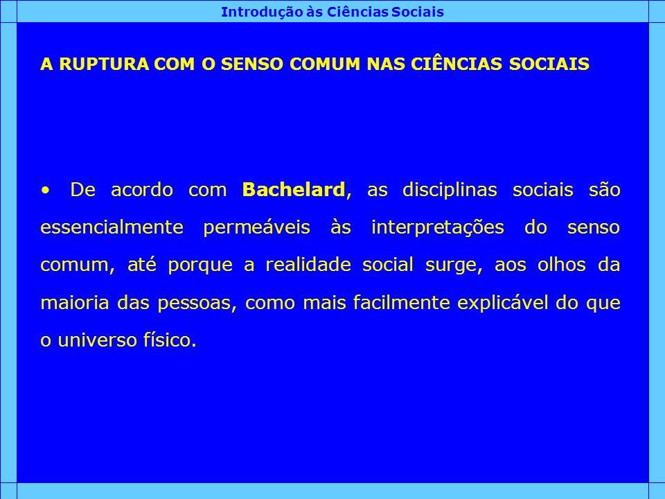Introdução às Ciências Sociais A RUPTURA COM O SENSO COMUM NAS CIÊNCIAS SOCIAIS De acordo com Bachelard, as disciplinas sociais são essencialmente per