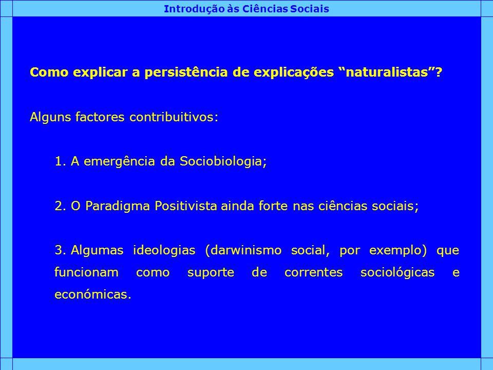 Introdução às Ciências Sociais Como explicar a persistência de explicações naturalistas? Alguns factores contribuitivos: 1. A emergência da Sociobiolo