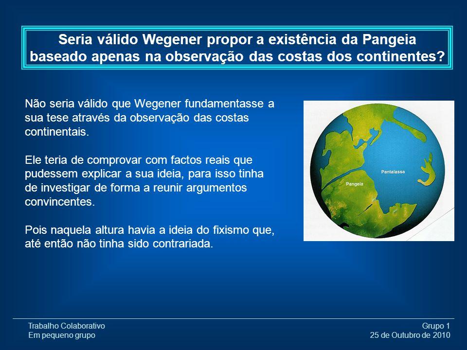 Trabalho Colaborativo Em pequeno grupo Grupo 1 25 de Outubro de 2010 Após ter investigado, Wegener descobriu então que existiam,em diferentes continentes estruturas geológicas que pareciam ter ligação.