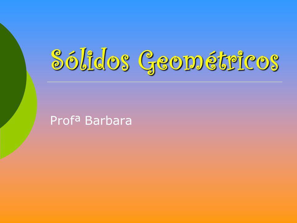 Sólidos Geométricos Profª Barbara