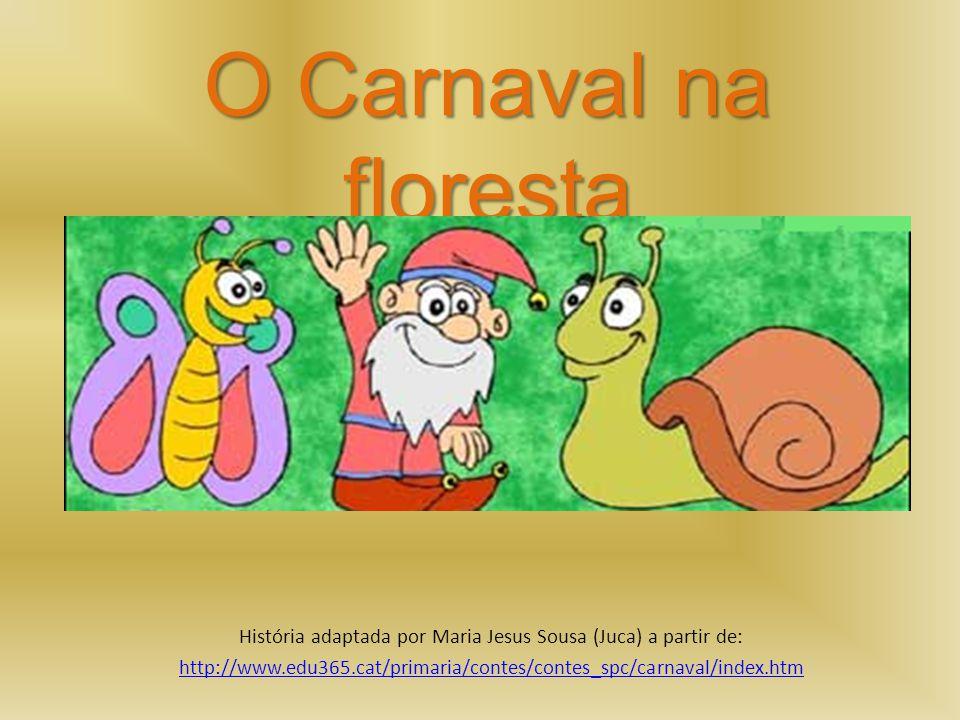 O Carnaval na floresta História adaptada por Maria Jesus Sousa (Juca) a partir de: http://www.edu365.cat/primaria/contes/contes_spc/carnaval/index.htm