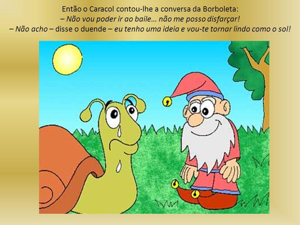 Então o Caracol contou-lhe a conversa da Borboleta: – Não vou poder ir ao baile… não me posso disfarçar! – Não acho – disse o duende – eu tenho uma id