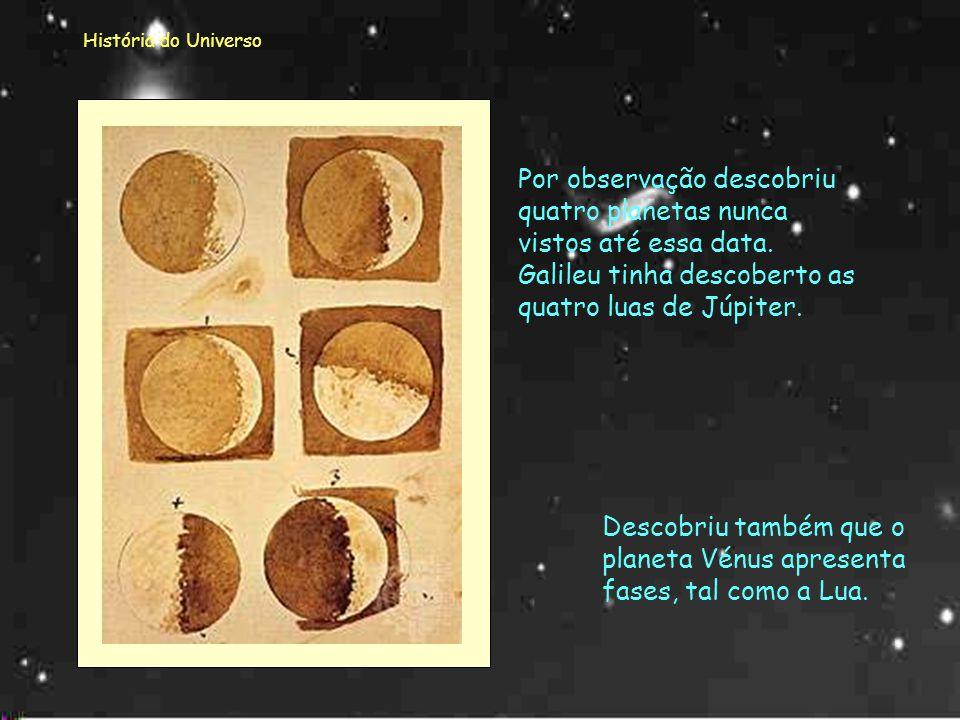 História do Universo Estas lunetas foram construidas pelo próprio Galileu e permitiram-lhe fazer uma melhor observação do Céu. E também o seu telescóp