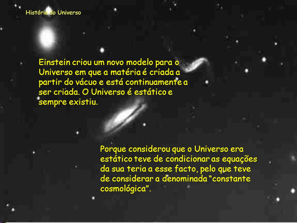 História do Universo Esta teoria (1915) é uma generalização da anterior. Introduz agora um novo conceito de gravitação e considera que o Universo pare