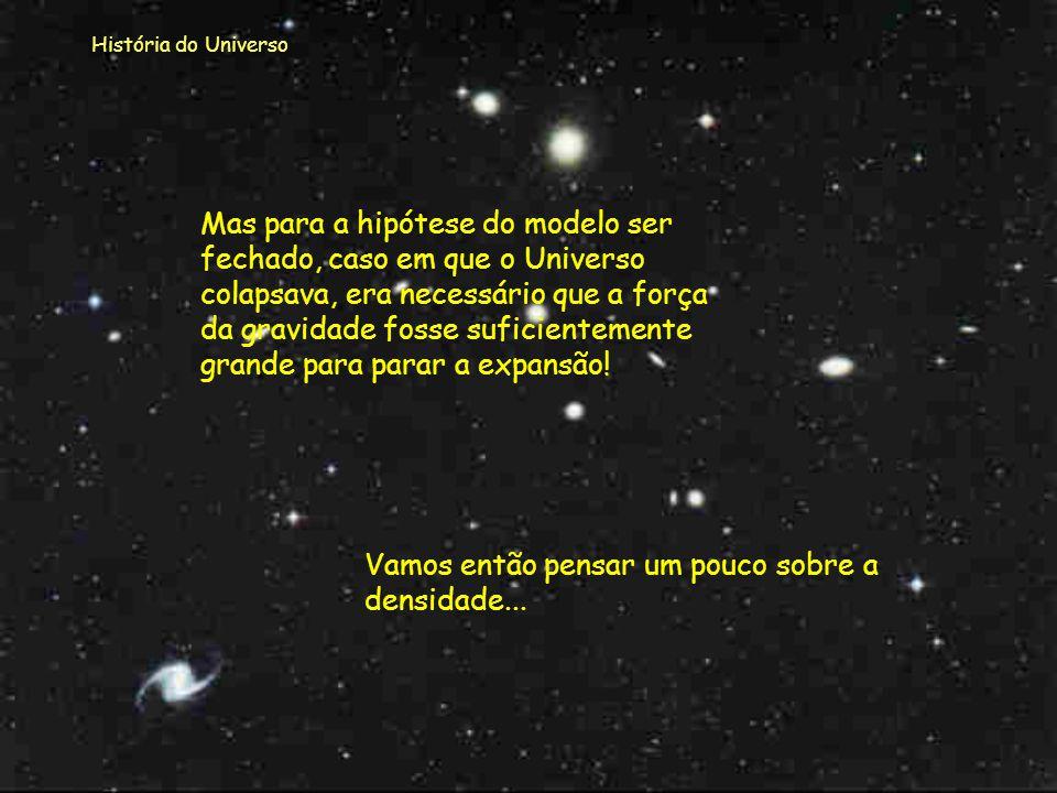 História do Universo A quantidade de galáxias observada pode provar que a matéria existente não é suficiente para parar a expansão do Universo! Podemo