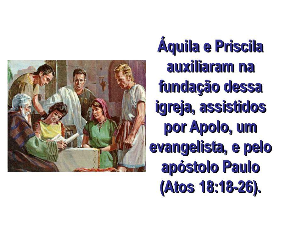 Áquila e Priscila auxiliaram na fundação dessa igreja, assistidos por Apolo, um evangelista, e pelo apóstolo Paulo (Atos 18:18-26).