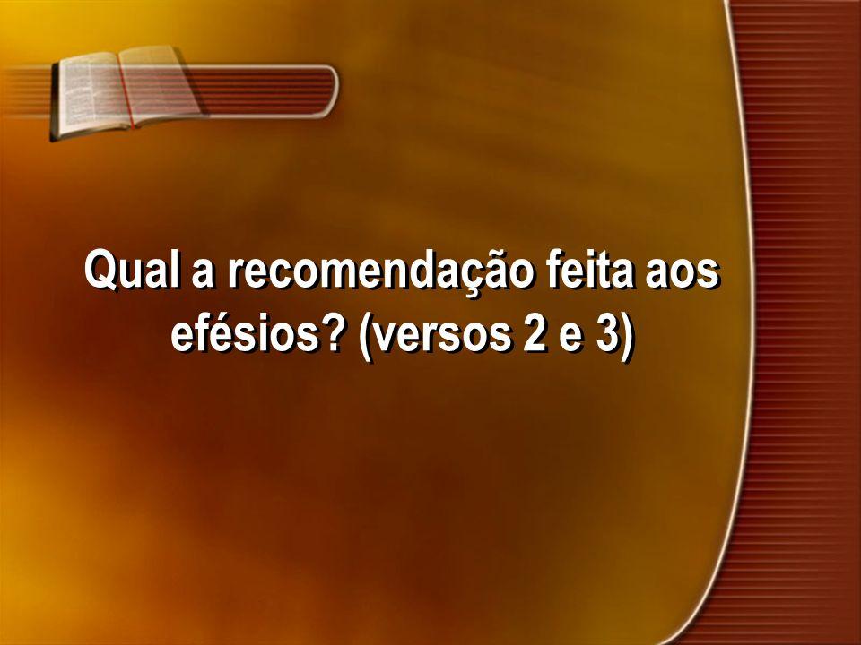 Qual a recomendação feita aos efésios? (versos 2 e 3)