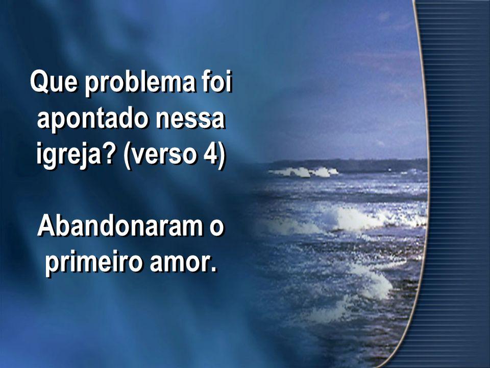 Que problema foi apontado nessa igreja? (verso 4) Abandonaram o primeiro amor.