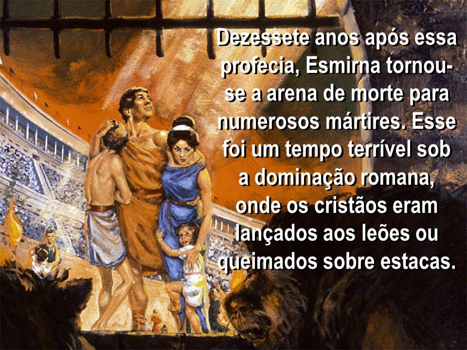 Dezessete anos após essa profecia, Esmirna tornou- se a arena de morte para numerosos mártires. Esse foi um tempo terrível sob a dominação romana, ond