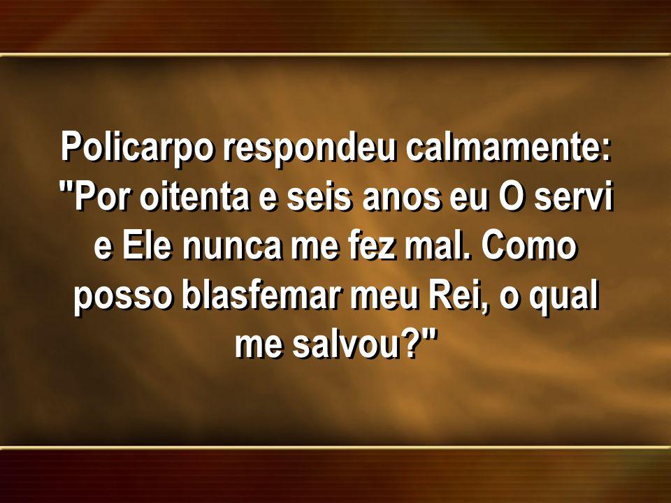 Policarpo respondeu calmamente: