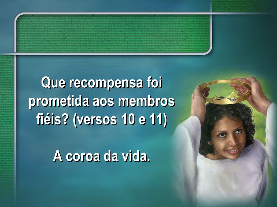 Que recompensa foi prometida aos membros fiéis? (versos 10 e 11) A coroa da vida.