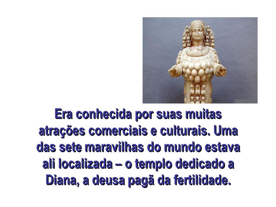 Era conhecida por suas muitas atrações comerciais e culturais. Uma das sete maravilhas do mundo estava ali localizada – o templo dedicado a Diana, a d